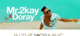 VIDEO PREMIERE: Mr 2kay – In The Morning ft. Doray
