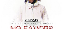 PREMIERE: Yung6ix – No Favors Ft Dice Ailes & Mr. Jollof