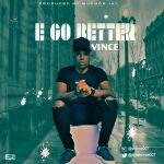 Vince - E Go Better (Prod. By Muchor Jay)